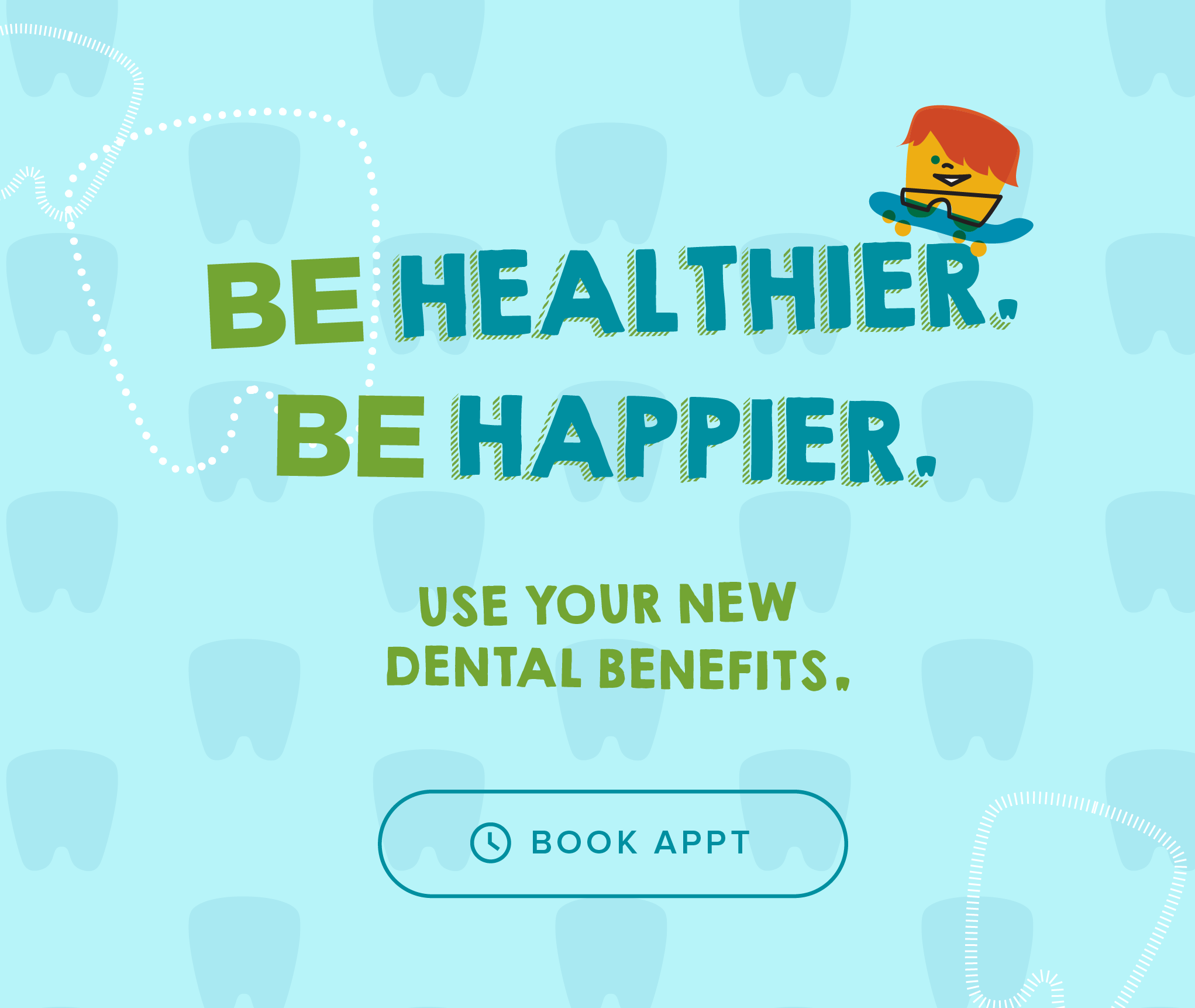 Be Heathier, Be Happier. Use your new dental benefits. - My Kid's Dentist & Orthodontics